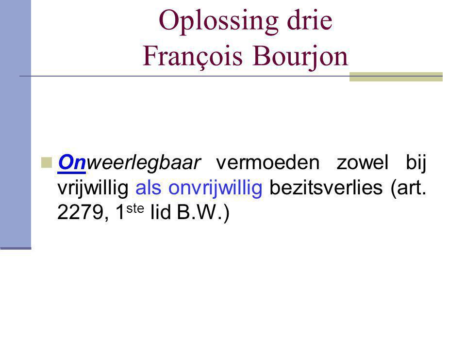 Oplossing drie François Bourjon  Onweerlegbaar vermoeden zowel bij vrijwillig als onvrijwillig bezitsverlies (art. 2279, 1 ste lid B.W.)