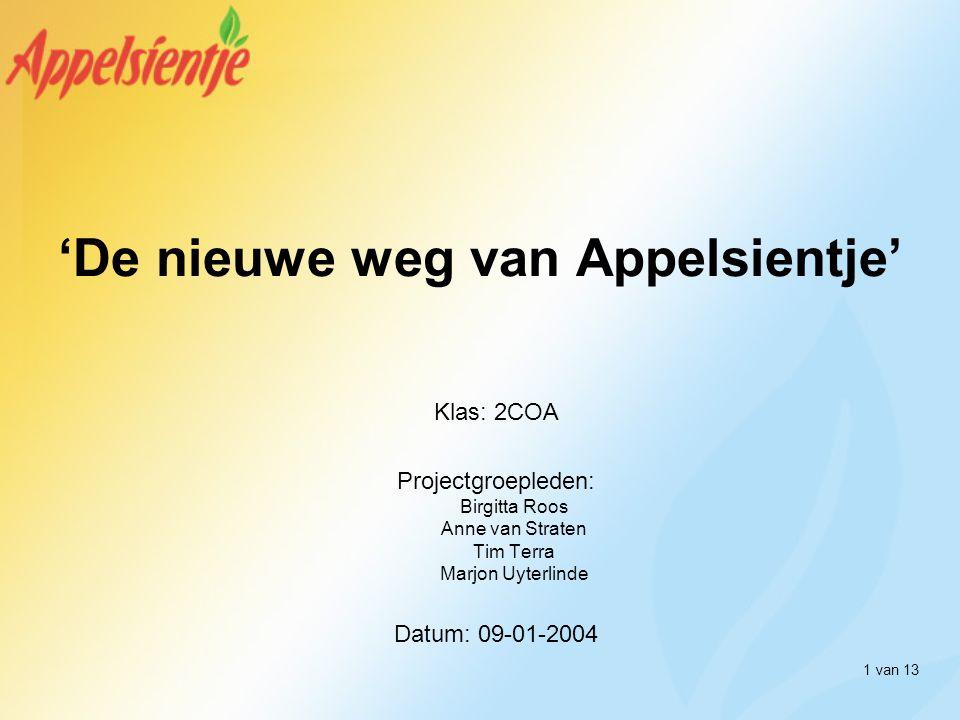 1 van 13 'De nieuwe weg van Appelsientje' Klas: 2COA Projectgroepleden: Birgitta Roos Anne van Straten Tim Terra Marjon Uyterlinde Datum: 09-01-2004