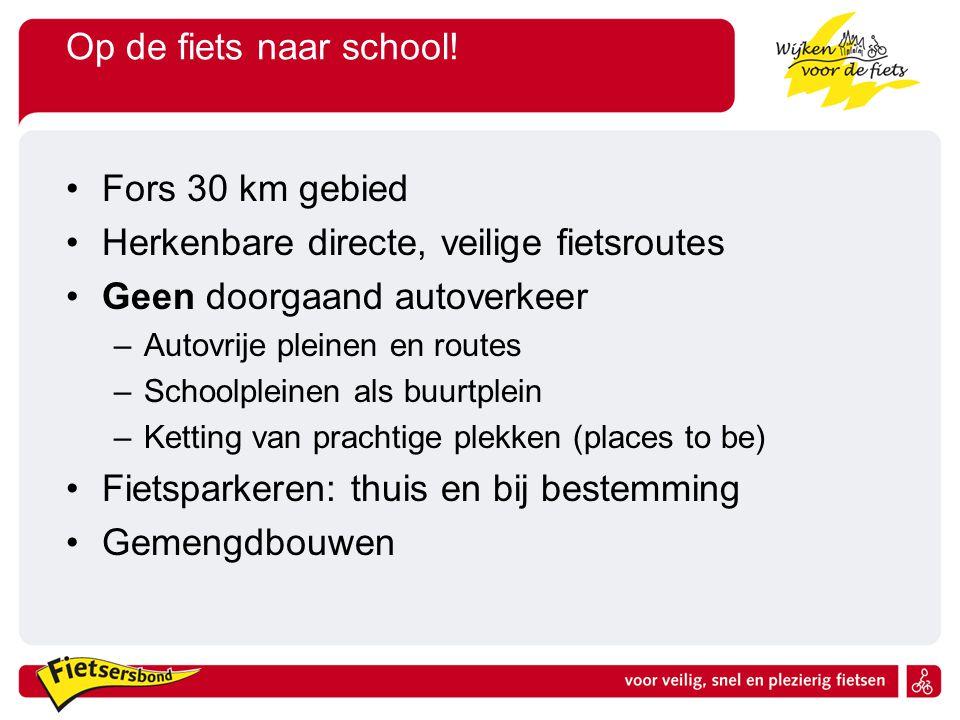 Op de fiets naar school! •Fors 30 km gebied •Herkenbare directe, veilige fietsroutes •Geen doorgaand autoverkeer –Autovrije pleinen en routes –Schoolp