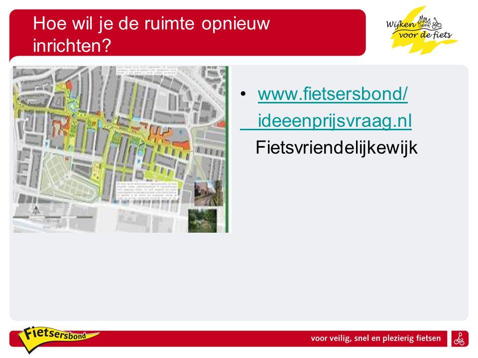 Hoe wil je de ruimte opnieuw inrichten? •www.fietsersbond/www.fietsersbond/ ideeenprijsvraag.nl Fietsvriendelijkewijk