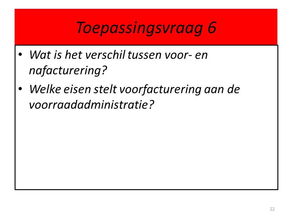 Toepassingsvraag 6 • Wat is het verschil tussen voor- en nafacturering? • Welke eisen stelt voorfacturering aan de voorraadadministratie? 22