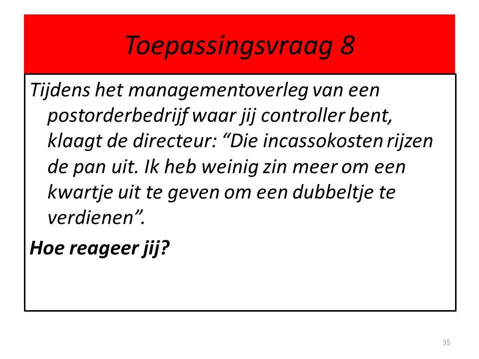 Toepassingsvraag 8 Tijdens het managementoverleg van een postorderbedrijf waar jij controller bent, klaagt de directeur: Die incassokosten rijzen de pan uit.