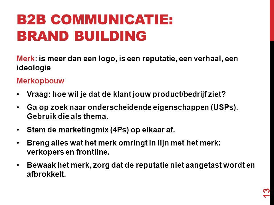 B2B COMMUNICATIE: BRAND BUILDING Merk: is meer dan een logo, is een reputatie, een verhaal, een ideologie Merkopbouw •Vraag: hoe wil je dat de klant jouw product/bedrijf ziet.