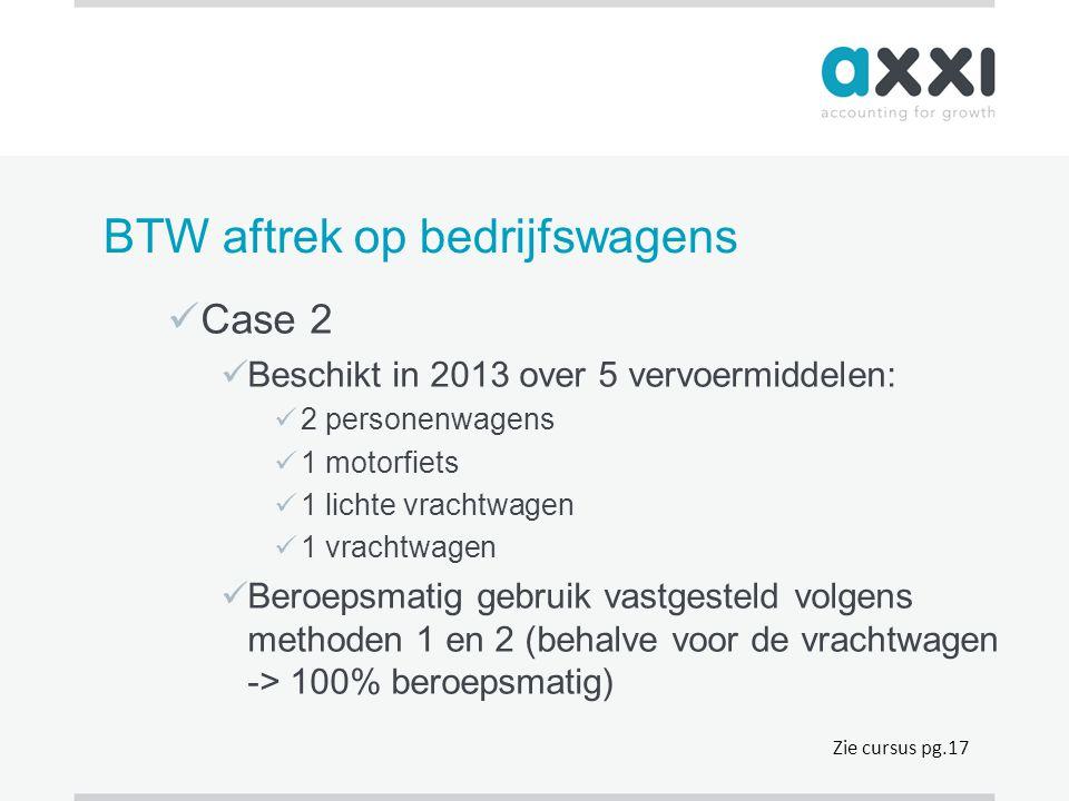 BTW aftrek op bedrijfswagens  Case 2  Beschikt in 2013 over 5 vervoermiddelen:  2 personenwagens  1 motorfiets  1 lichte vrachtwagen  1 vrachtwa