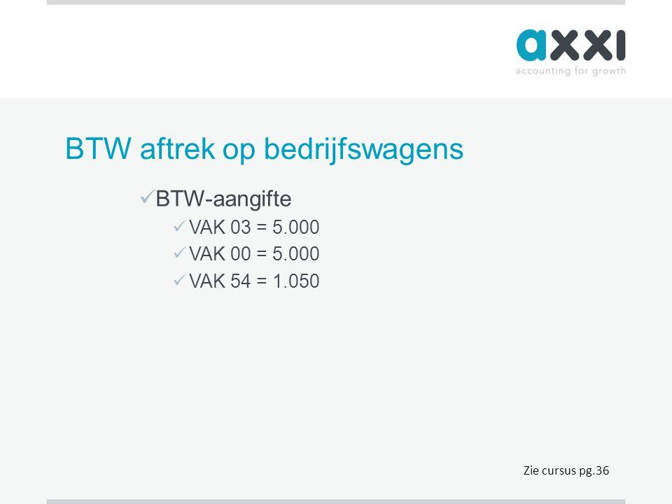 BTW aftrek op bedrijfswagens  BTW-aangifte  VAK 03 = 5.000  VAK 00 = 5.000  VAK 54 = 1.050 Zie cursus pg.36
