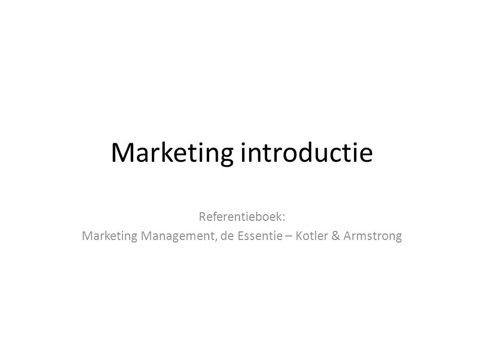 Marketing introductie Referentieboek: Marketing Management, de Essentie – Kotler & Armstrong