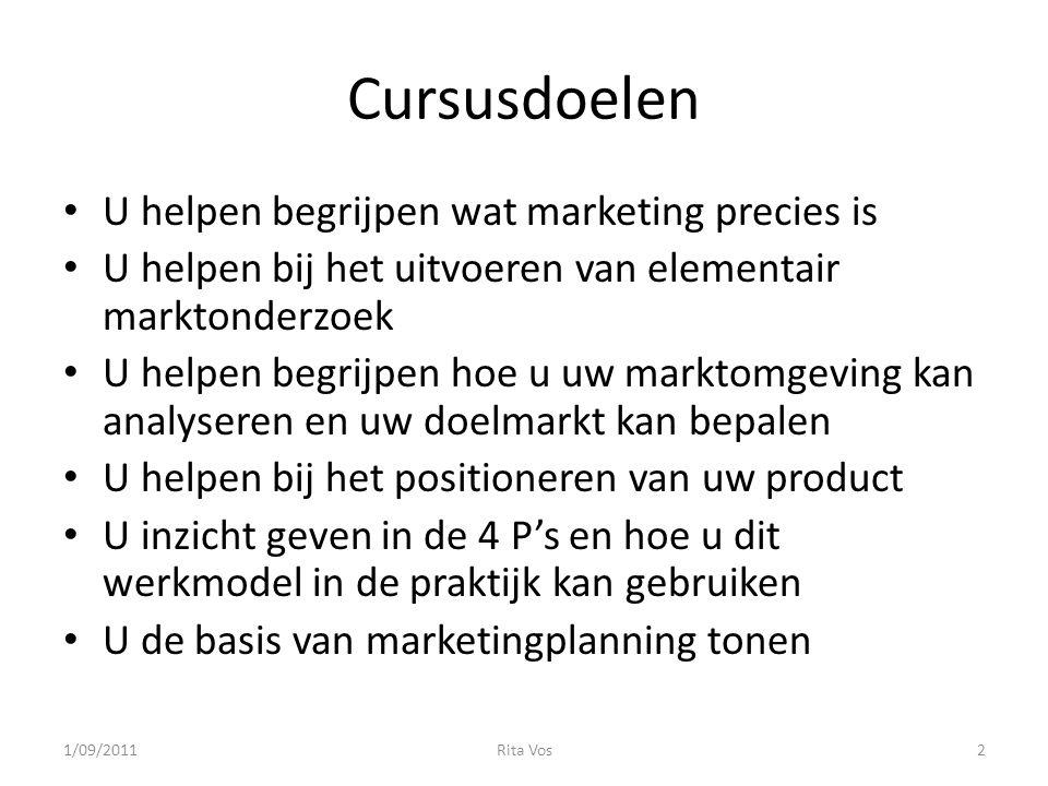 Cursusdoelen • U helpen begrijpen wat marketing precies is • U helpen bij het uitvoeren van elementair marktonderzoek • U helpen begrijpen hoe u uw marktomgeving kan analyseren en uw doelmarkt kan bepalen • U helpen bij het positioneren van uw product • U inzicht geven in de 4 P's en hoe u dit werkmodel in de praktijk kan gebruiken • U de basis van marketingplanning tonen 1/09/20112Rita Vos