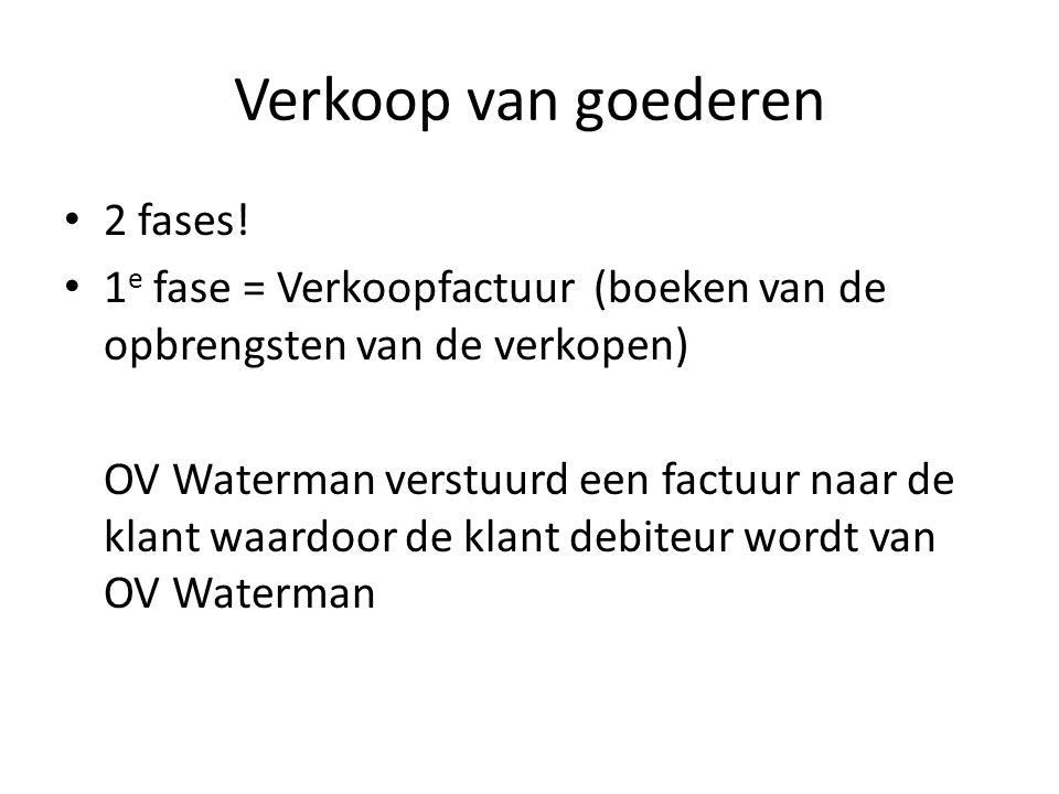 Verkoop van goederen • 2 fases! • 1 e fase = Verkoopfactuur(boeken van de opbrengsten van de verkopen) OV Waterman verstuurd een factuur naar de klant