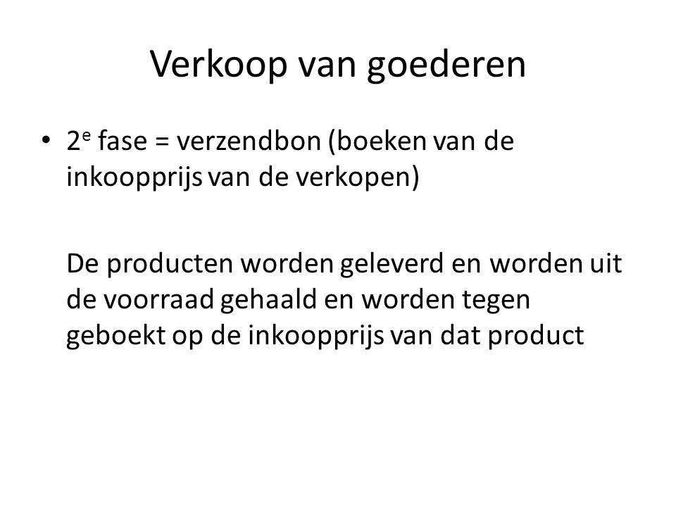 Verkoop van goederen • 2 e fase = verzendbon (boeken van de inkoopprijs van de verkopen) De producten worden geleverd en worden uit de voorraad gehaal