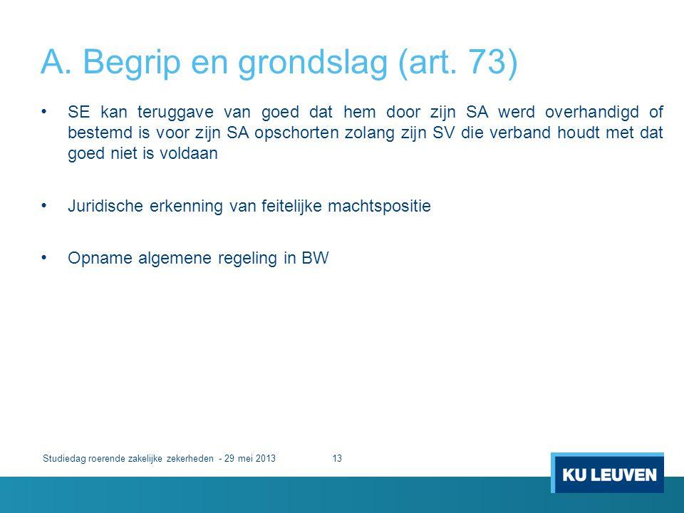 A. Begrip en grondslag (art. 73) Studiedag roerende zakelijke zekerheden - 29 mei 201313 • SE kan teruggave van goed dat hem door zijn SA werd overhan