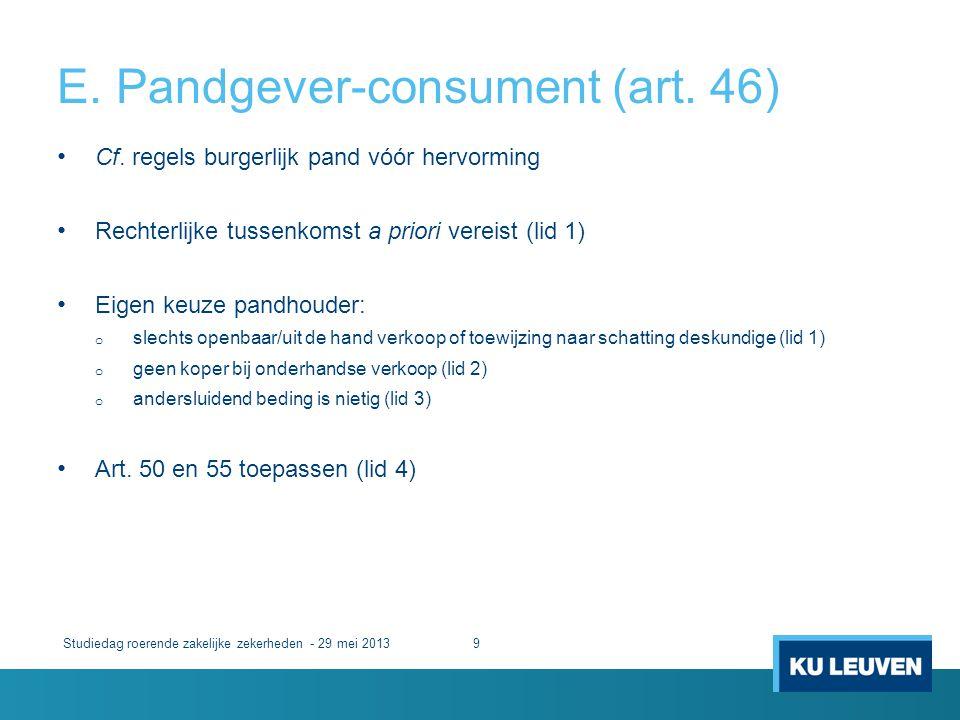 E. Pandgever-consument (art. 46) Studiedag roerende zakelijke zekerheden - 29 mei 20139 • Cf. regels burgerlijk pand vóór hervorming • Rechterlijke tu