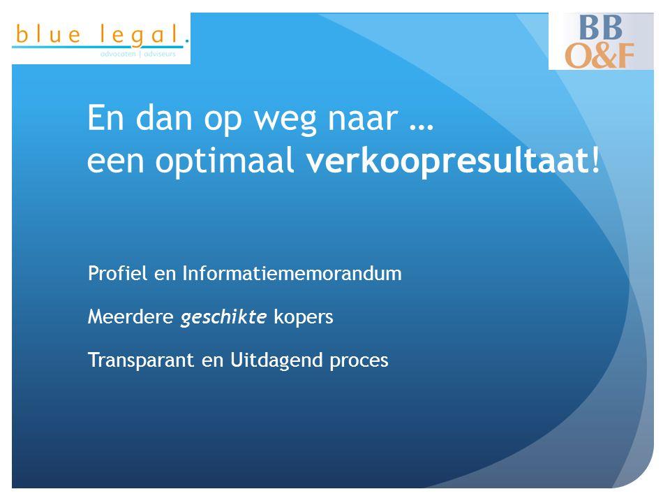 En dan op weg naar … een optimaal verkoopresultaat! Profiel en Informatiememorandum Meerdere geschikte kopers Transparant en Uitdagend proces