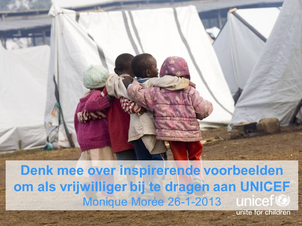 Denk mee over inspirerende voorbeelden om als vrijwilliger bij te dragen aan UNICEF Monique Morée 26-1-2013