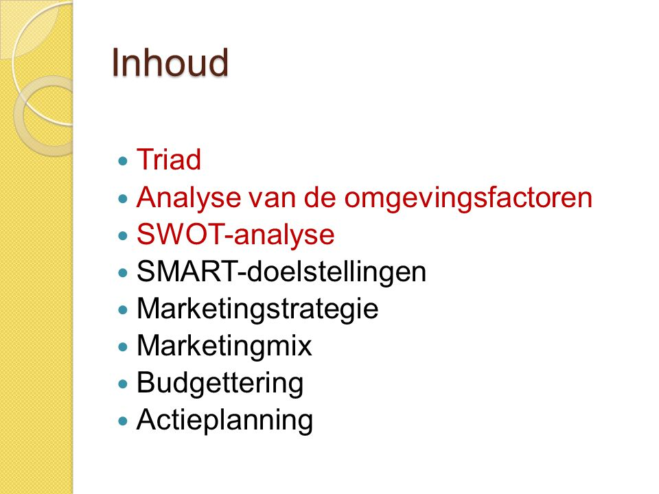 Inhoud  Triad  Analyse van de omgevingsfactoren  SWOT-analyse  SMART-doelstellingen  Marketingstrategie  Marketingmix  Budgettering  Actieplan