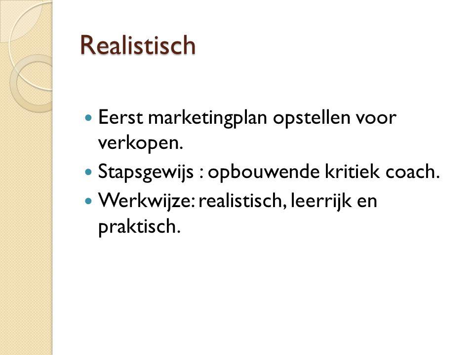 Realistisch  Eerst marketingplan opstellen voor verkopen.  Stapsgewijs : opbouwende kritiek coach.  Werkwijze: realistisch, leerrijk en praktisch.