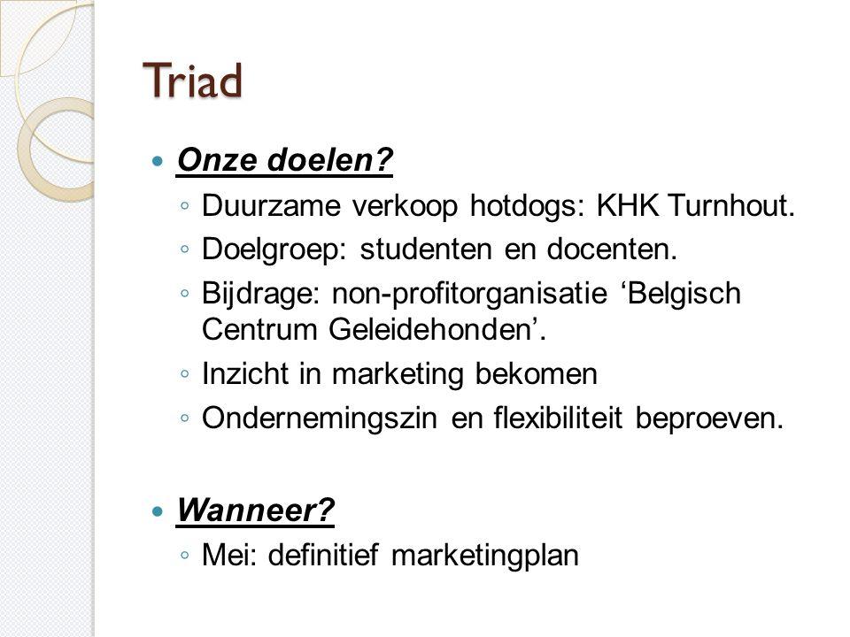 Triad  Onze doelen? ◦ Duurzame verkoop hotdogs: KHK Turnhout. ◦ Doelgroep: studenten en docenten. ◦ Bijdrage: non-profitorganisatie 'Belgisch Centrum