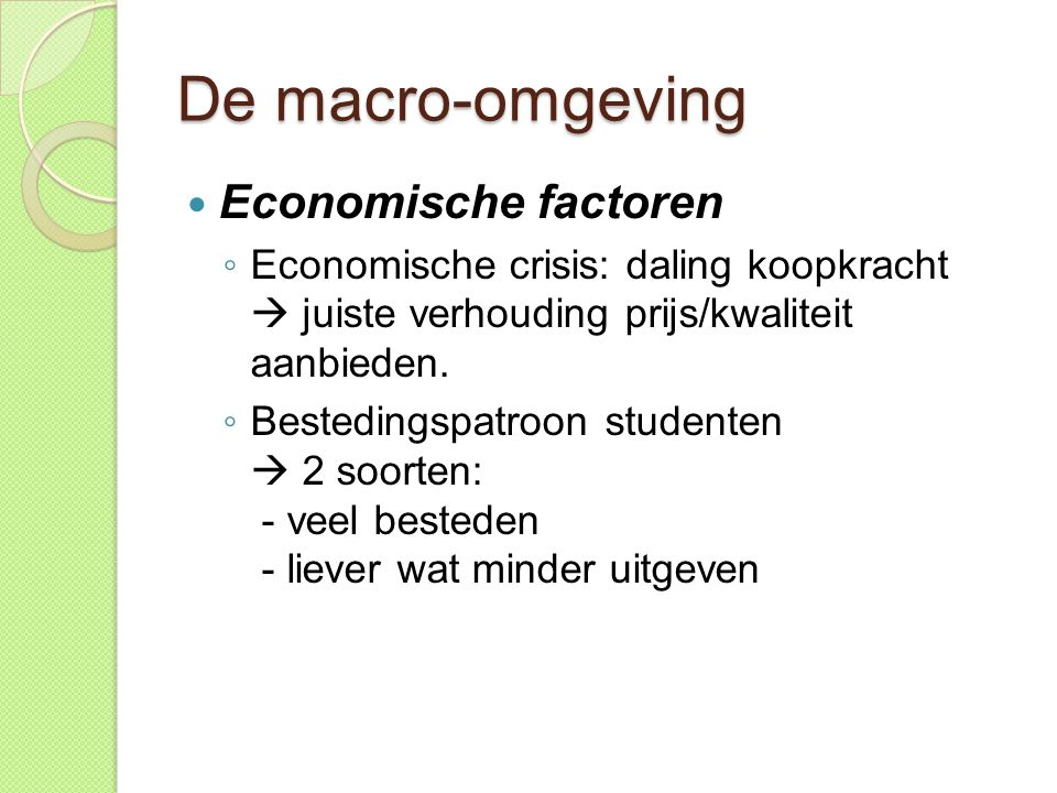 De macro-omgeving  Economische factoren ◦ Economische crisis: daling koopkracht  juiste verhouding prijs/kwaliteit aanbieden. ◦ Bestedingspatroon st