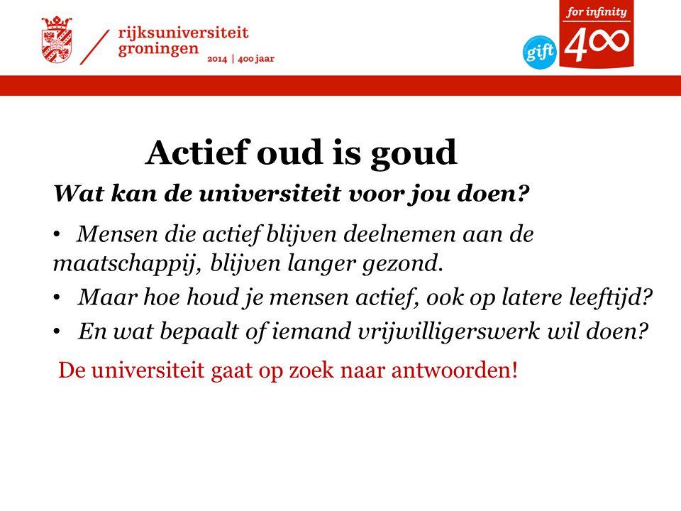 Actief oud is goud Wat kan de universiteit voor jou doen? • Mensen die actief blijven deelnemen aan de maatschappij, blijven langer gezond. • Maar hoe
