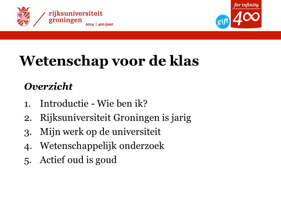 Wetenschap voor de klas Overzicht 1.Introductie - Wie ben ik? 2.Rijksuniversiteit Groningen is jarig 3.Mijn werk op de universiteit 4.Wetenschappelijk