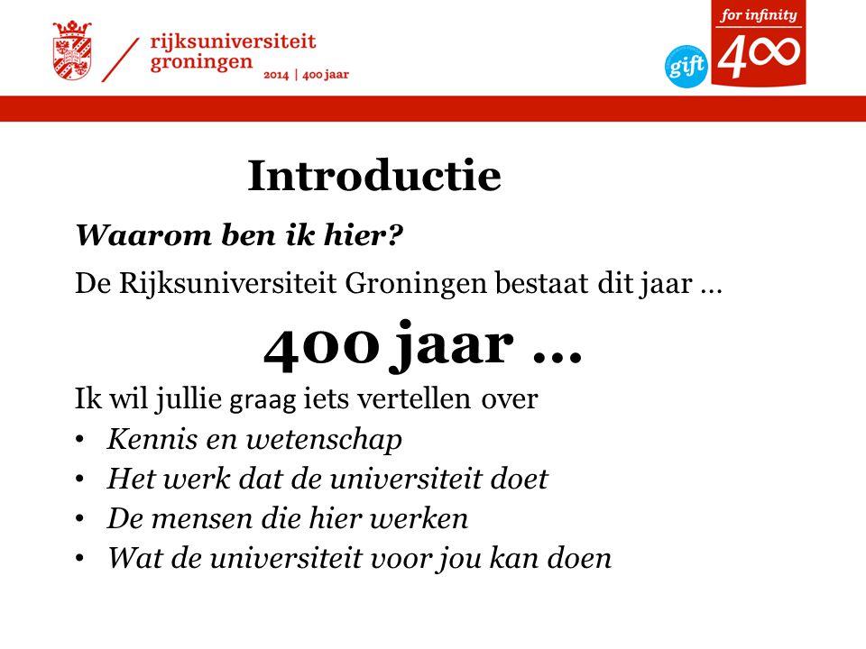 Introductie Waarom ben ik hier? De Rijksuniversiteit Groningen bestaat dit jaar … 400 jaar … Ik wil jullie graag iets vertellen over • Kennis en weten