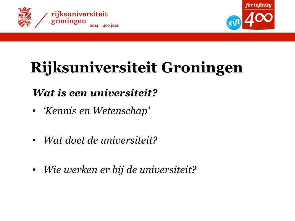 Rijksuniversiteit Groningen Wat is een universiteit? • 'Kennis en Wetenschap' • Wat doet de universiteit? • Wie werken er bij de universiteit?
