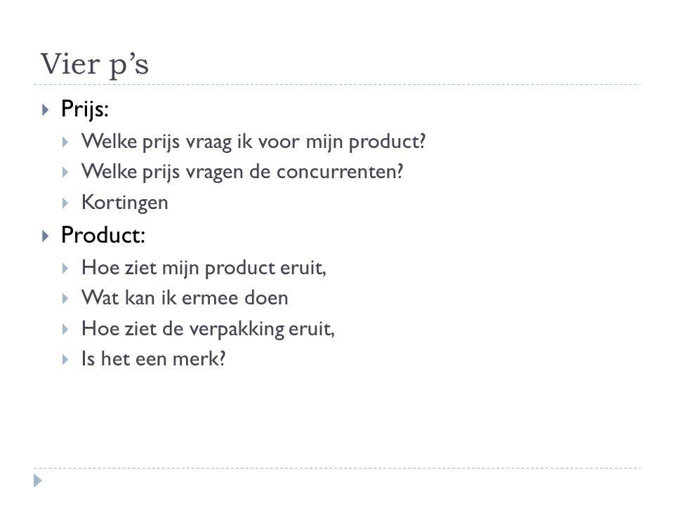 Vier p's  Prijs:  Welke prijs vraag ik voor mijn product?  Welke prijs vragen de concurrenten?  Kortingen  Product:  Hoe ziet mijn product eruit