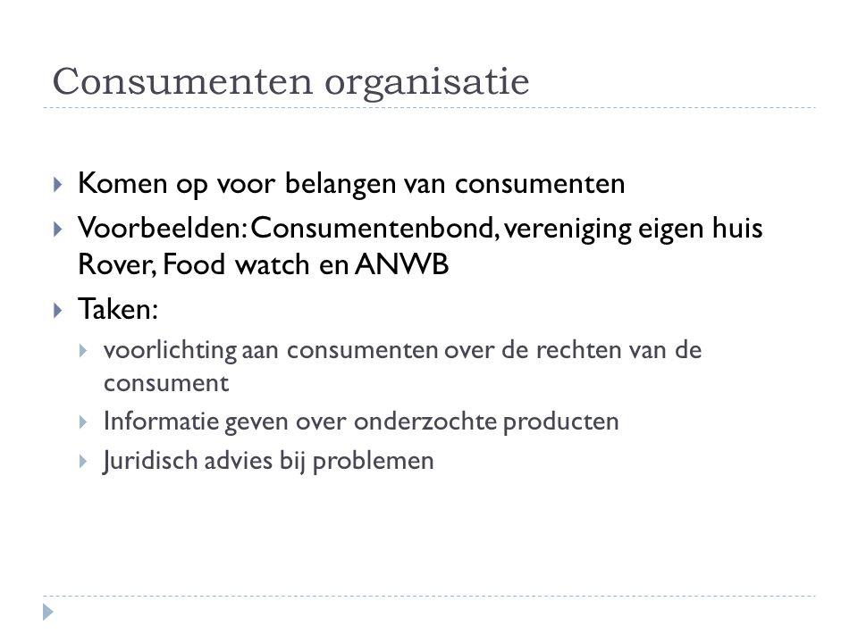 Consumenten organisatie  Komen op voor belangen van consumenten  Voorbeelden: Consumentenbond, vereniging eigen huis Rover, Food watch en ANWB  Tak