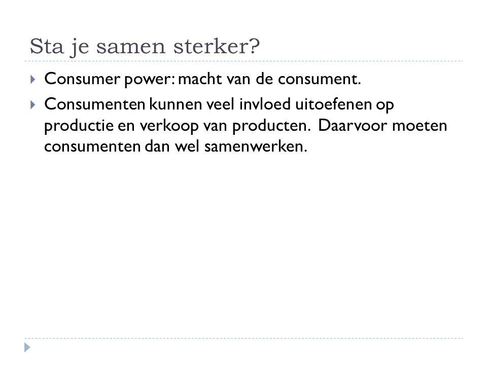 Sta je samen sterker?  Consumer power: macht van de consument.  Consumenten kunnen veel invloed uitoefenen op productie en verkoop van producten. Da