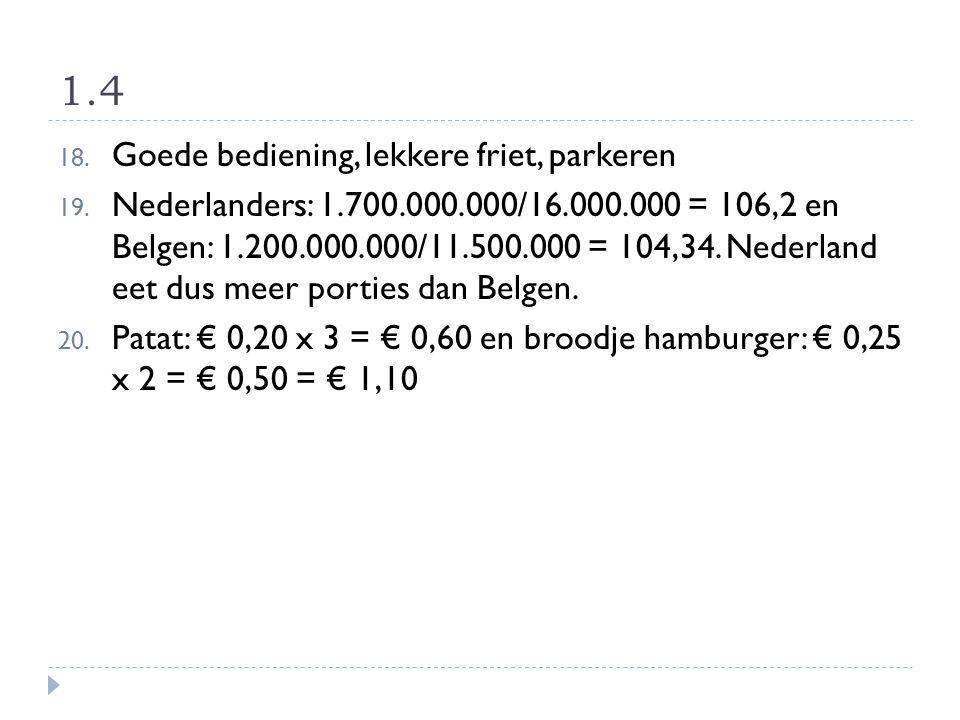 1.4 18. Goede bediening, lekkere friet, parkeren 19. Nederlanders: 1.700.000.000/16.000.000 = 106,2 en Belgen: 1.200.000.000/11.500.000 = 104,34. Nede