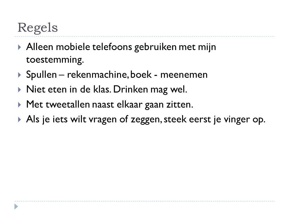 Regels  Alleen mobiele telefoons gebruiken met mijn toestemming.  Spullen – rekenmachine, boek - meenemen  Niet eten in de klas. Drinken mag wel. 