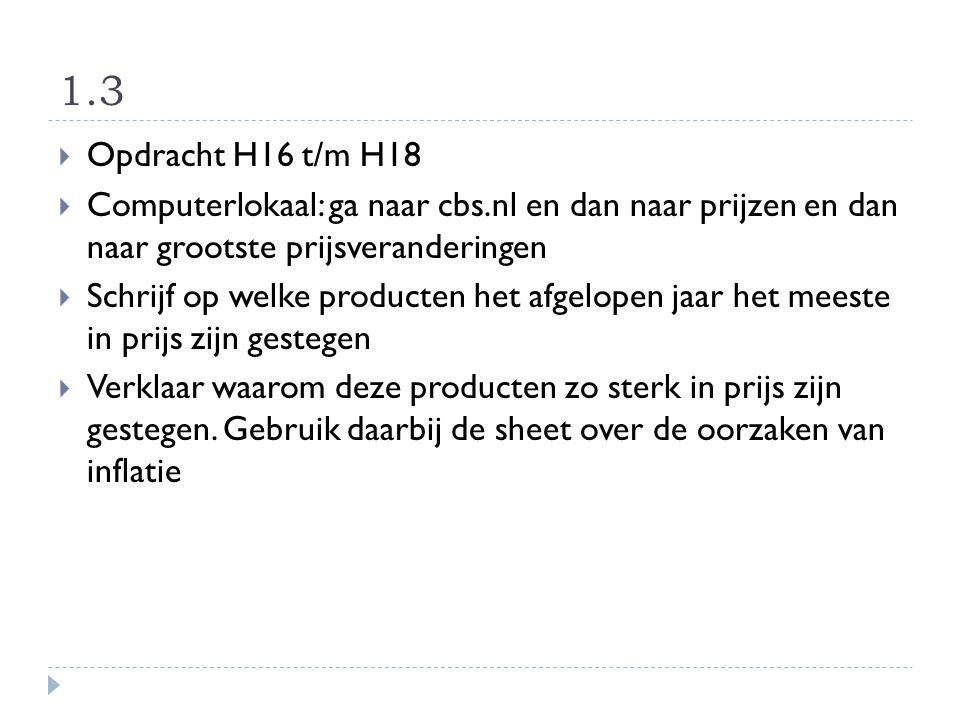 1.3  Opdracht H16 t/m H18  Computerlokaal: ga naar cbs.nl en dan naar prijzen en dan naar grootste prijsveranderingen  Schrijf op welke producten h