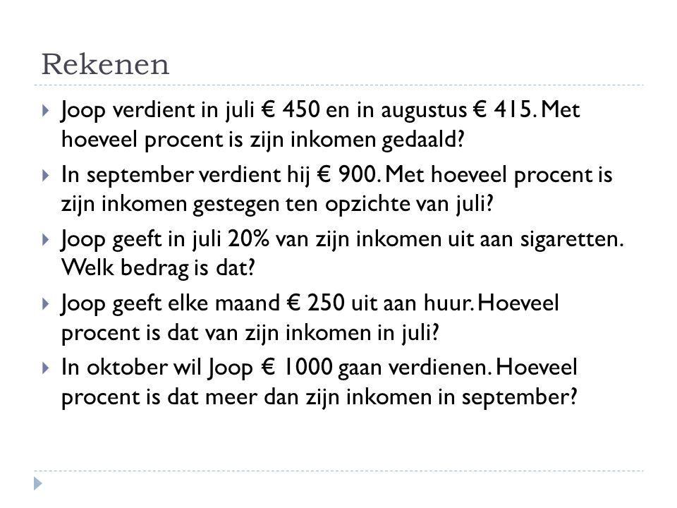 Rekenen  Joop verdient in juli € 450 en in augustus € 415. Met hoeveel procent is zijn inkomen gedaald?  In september verdient hij € 900. Met hoevee