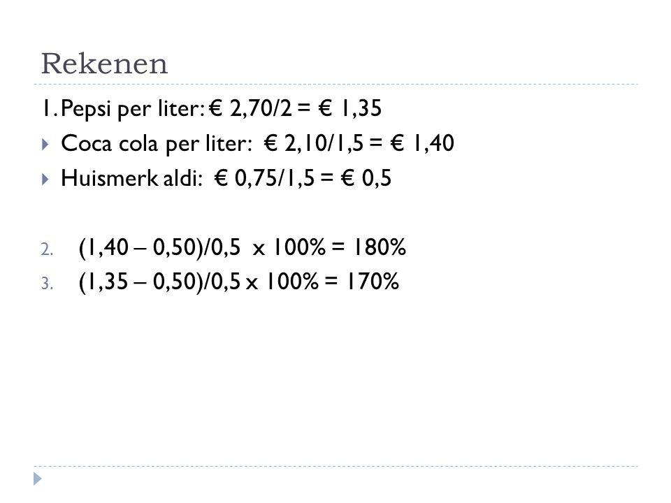 Rekenen 1.Pepsi per liter: € 2,70/2 = € 1,35  Coca cola per liter: € 2,10/1,5 = € 1,40  Huismerk aldi: € 0,75/1,5 = € 0,5 2. (1,40 – 0,50)/0,5 x 100