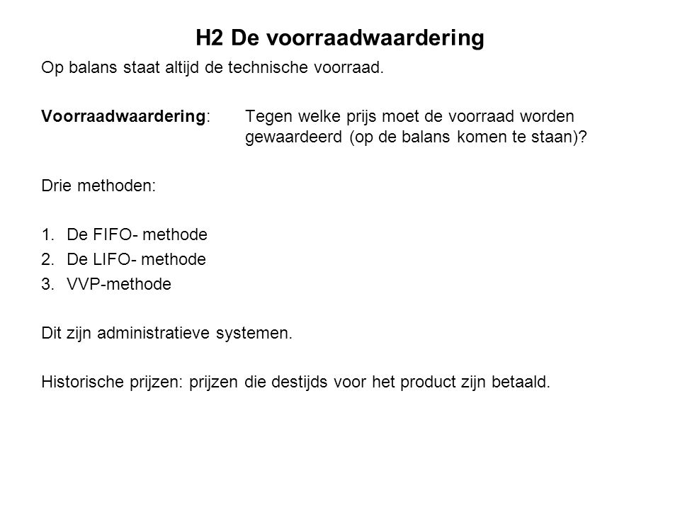 H2 De voorraadwaardering De FIFO- methode De goederen die het eerst worden ingekocht (first in), worden ook het eerste verkocht (first out).