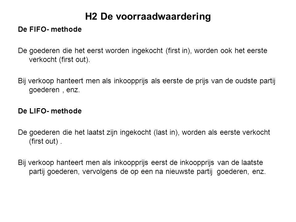 H2 De voorraadwaardering De FIFO- methode De goederen die het eerst worden ingekocht (first in), worden ook het eerste verkocht (first out). Bij verko