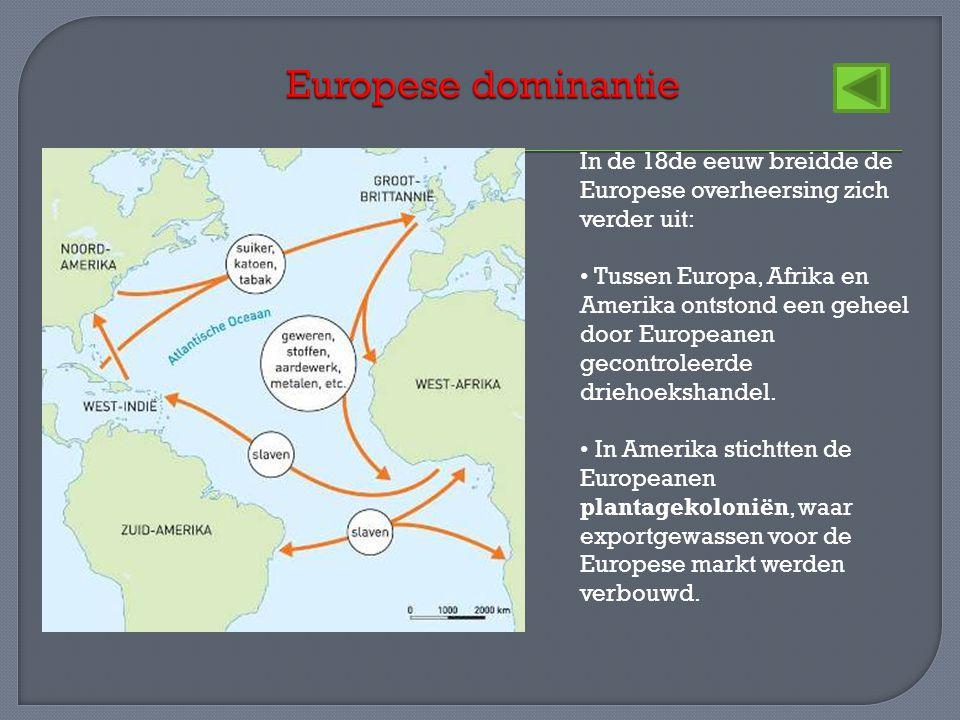 In de 18de eeuw breidde de Europese overheersing zich verder uit: • Tussen Europa, Afrika en Amerika ontstond een geheel door Europeanen gecontroleerd