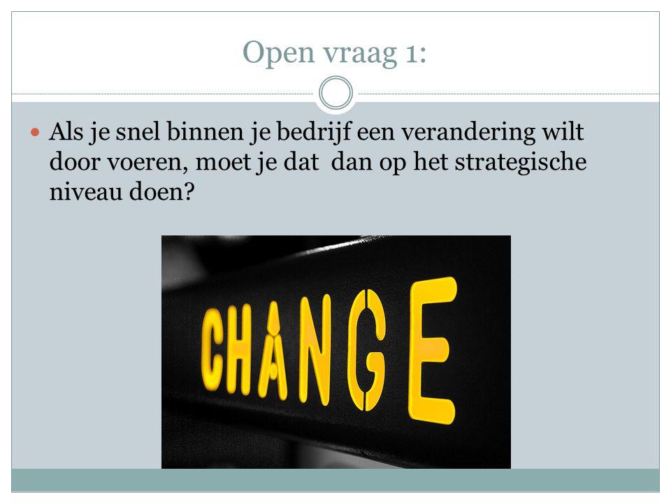 Open vraag 1:  Als je snel binnen je bedrijf een verandering wilt door voeren, moet je dat dan op het strategische niveau doen?