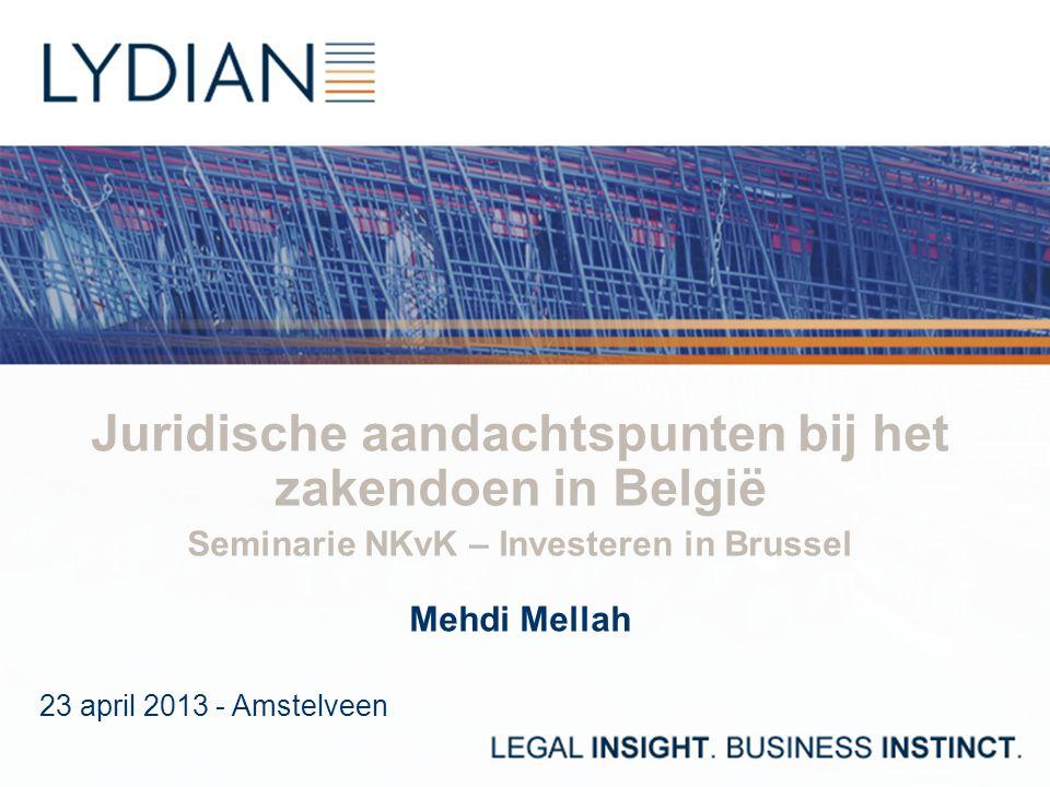 Juridische aandachtspunten bij het zakendoen in België Seminarie NKvK – Investeren in Brussel Mehdi Mellah 23 april 2013 - Amstelveen
