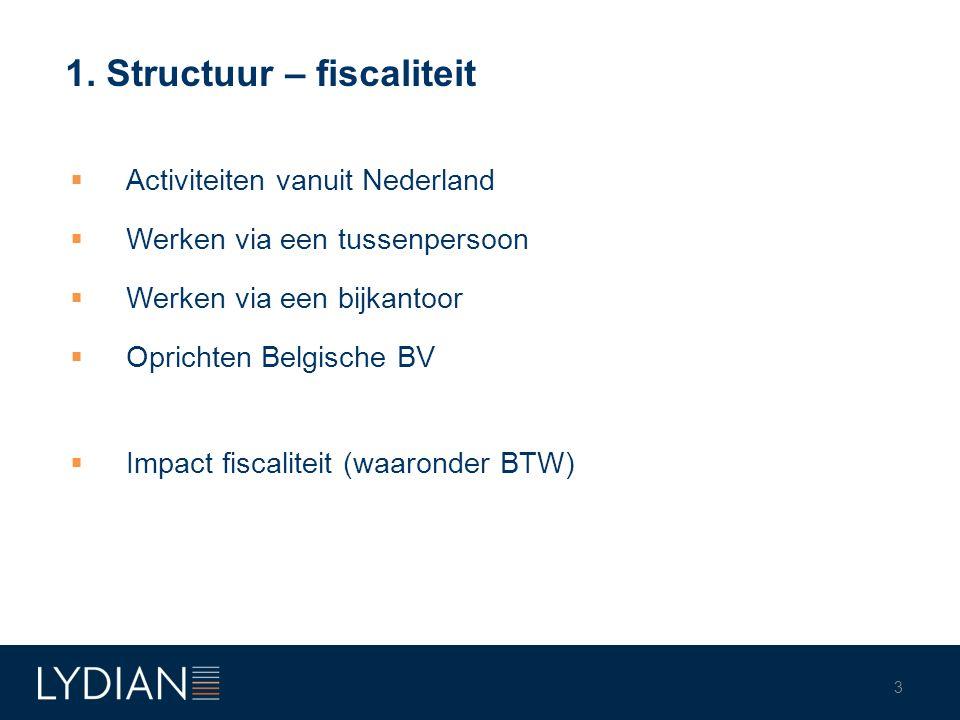 1. Structuur – fiscaliteit  Activiteiten vanuit Nederland  Werken via een tussenpersoon  Werken via een bijkantoor  Oprichten Belgische BV  Impac