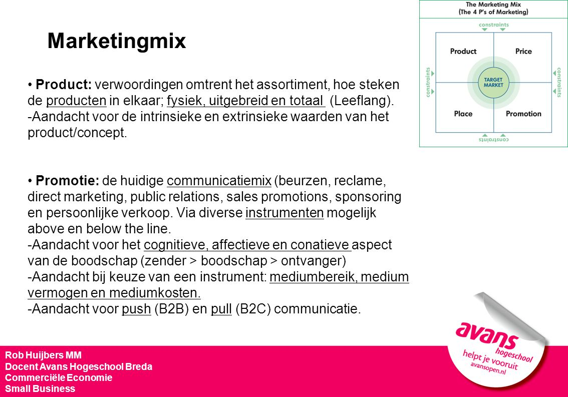 Rob Huijbers MM Docent Avans Hogeschool Breda Commerciële Economie Small Business Marketingmix • Product: verwoordingen omtrent het assortiment, hoe s