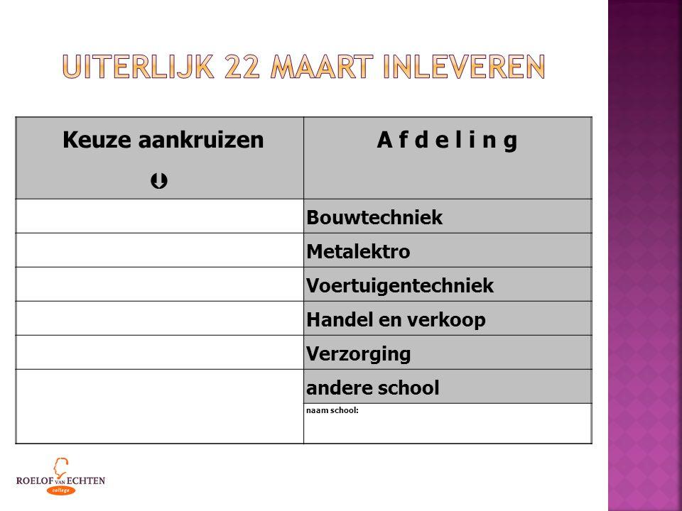 Keuze aankruizen  A f d e l i n g Bouwtechniek Metalektro Voertuigentechniek Handel en verkoop Verzorging andere school naam school: