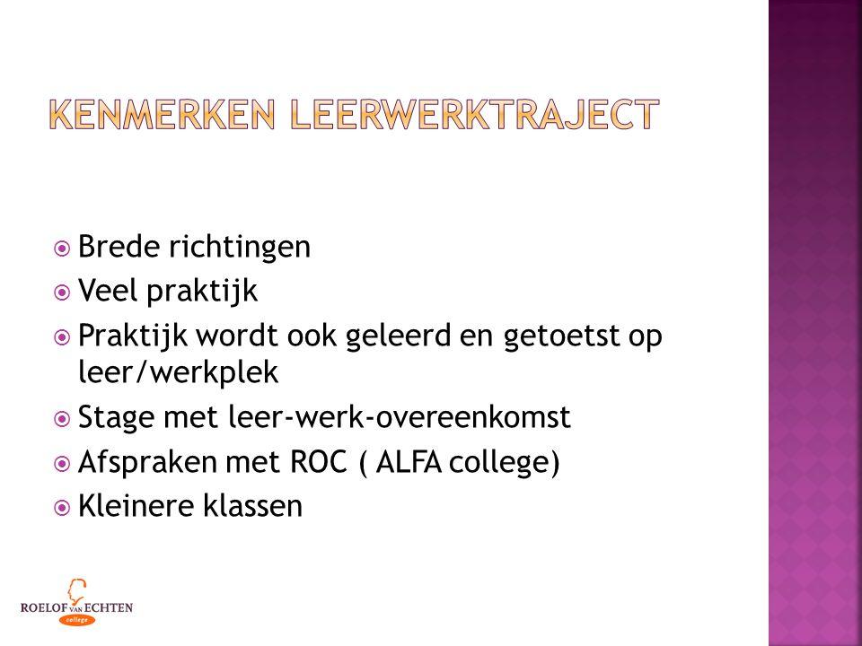  Brede richtingen  Veel praktijk  Praktijk wordt ook geleerd en getoetst op leer/werkplek  Stage met leer-werk-overeenkomst  Afspraken met ROC ( ALFA college)  Kleinere klassen