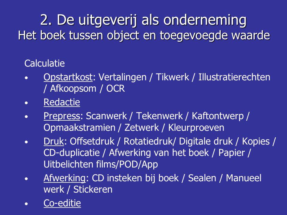 Calculatie • Opstartkost: Vertalingen / Tikwerk / Illustratierechten / Afkoopsom / OCR • Redactie • Prepress: Scanwerk / Tekenwerk / Kaftontwerp / Opmaakstramien / Zetwerk / Kleurproeven • Druk: Offsetdruk / Rotatiedruk/ Digitale druk / Kopies / CD-duplicatie / Afwerking van het boek / Papier / Uitbelichten films/POD/App • Afwerking: CD insteken bij boek / Sealen / Manueel werk / Stickeren • Co-editie