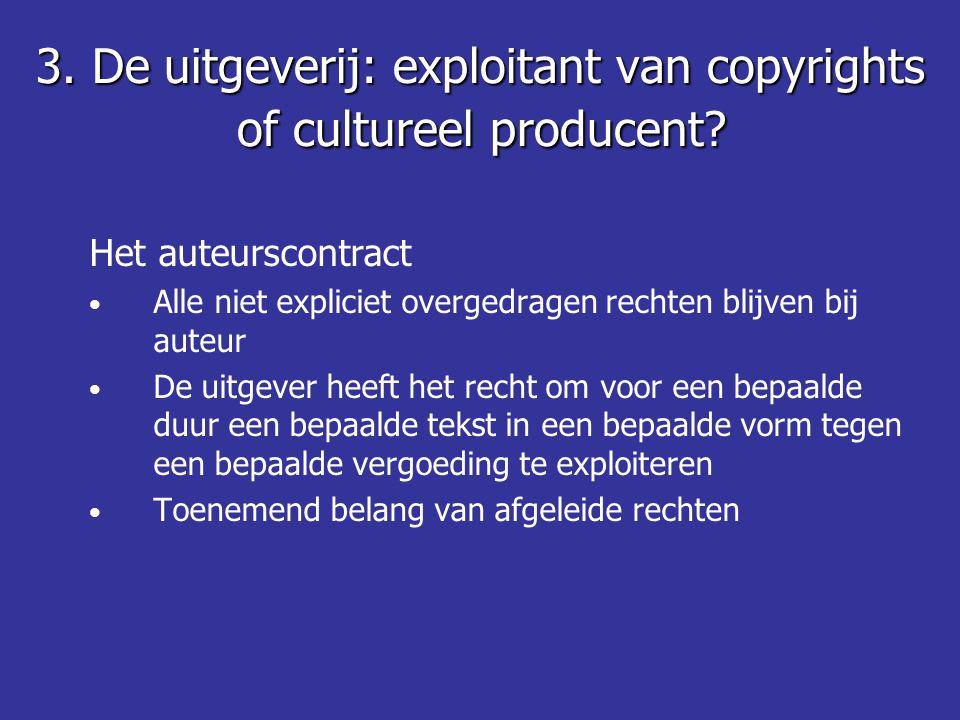 Het auteurscontract • Alle niet expliciet overgedragen rechten blijven bij auteur • De uitgever heeft het recht om voor een bepaalde duur een bepaalde tekst in een bepaalde vorm tegen een bepaalde vergoeding te exploiteren • Toenemend belang van afgeleide rechten 3.