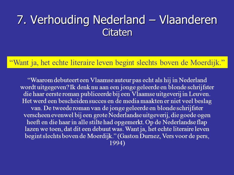 """7. Verhouding Nederland – Vlaanderen Citaten """"Want ja, het echte literaire leven begint slechts boven de Moerdijk."""" """"Waarom debuteert een Vlaamse aute"""