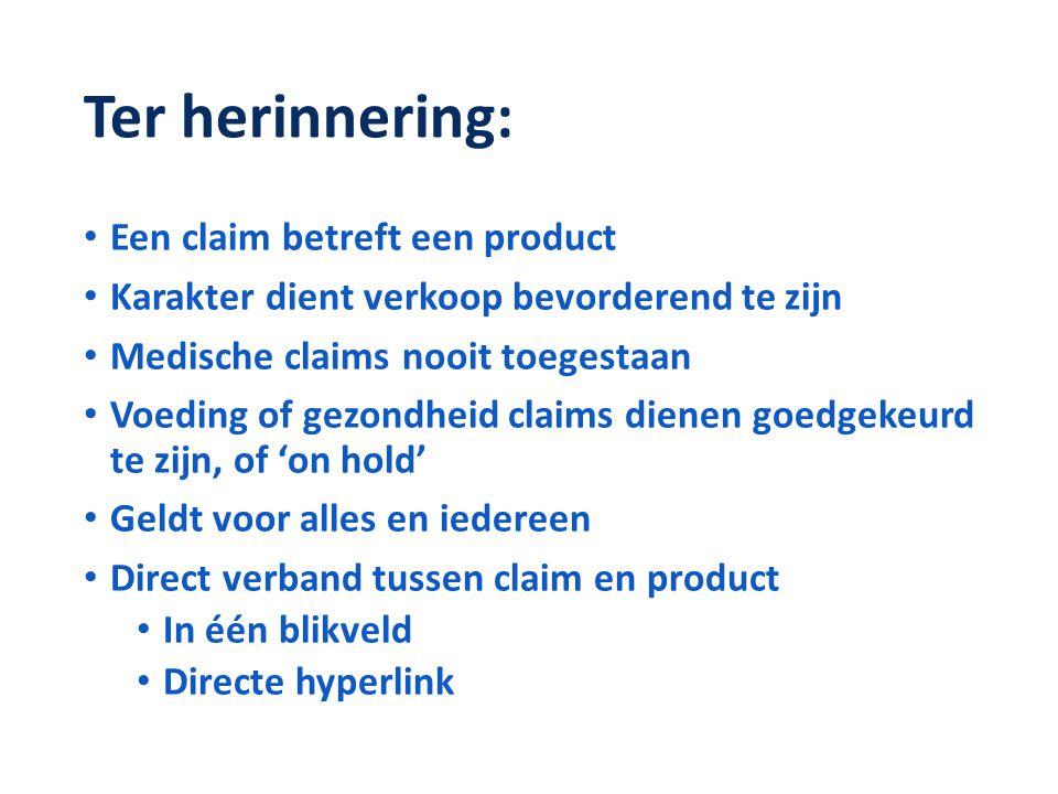 Ter herinnering: • Een claim betreft een product • Karakter dient verkoop bevorderend te zijn • Medische claims nooit toegestaan • Voeding of gezondhe