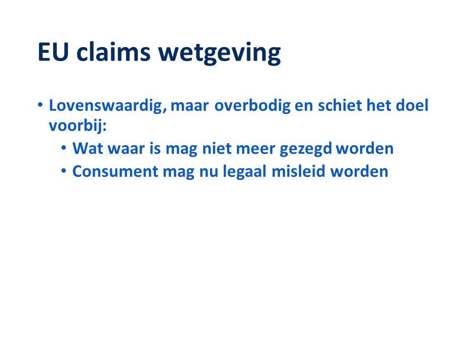 EU claims wetgeving • Lovenswaardig, maar overbodig en schiet het doel voorbij: • Wat waar is mag niet meer gezegd worden • Consument mag nu legaal misleid worden