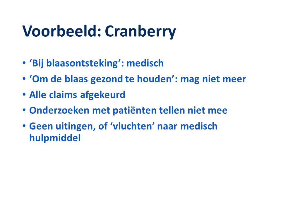 Voorbeeld: Cranberry • 'Bij blaasontsteking': medisch • 'Om de blaas gezond te houden': mag niet meer • Alle claims afgekeurd • Onderzoeken met patiënten tellen niet mee • Geen uitingen, of 'vluchten' naar medisch hulpmiddel