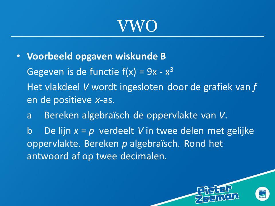 VWO • Voorbeeld opgaven wiskunde B Gegeven is de functie f(x) = 9x - x 3 Het vlakdeel V wordt ingesloten door de grafiek van f en de positieve x-as. a