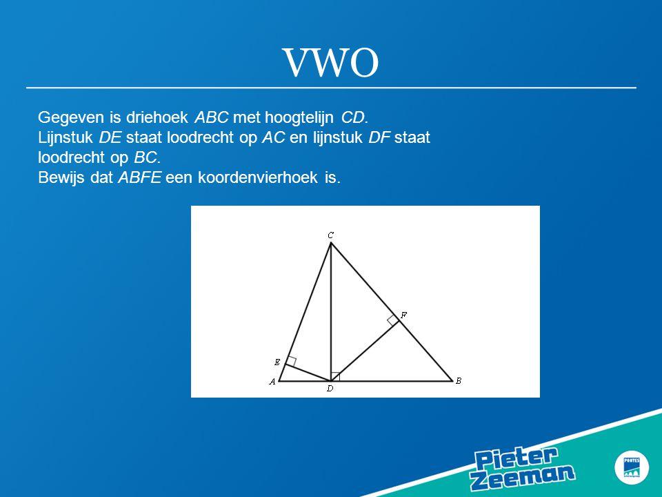 VWO Gegeven is driehoek ABC met hoogtelijn CD. Lijnstuk DE staat loodrecht op AC en lijnstuk DF staat loodrecht op BC. Bewijs dat ABFE een koordenvier